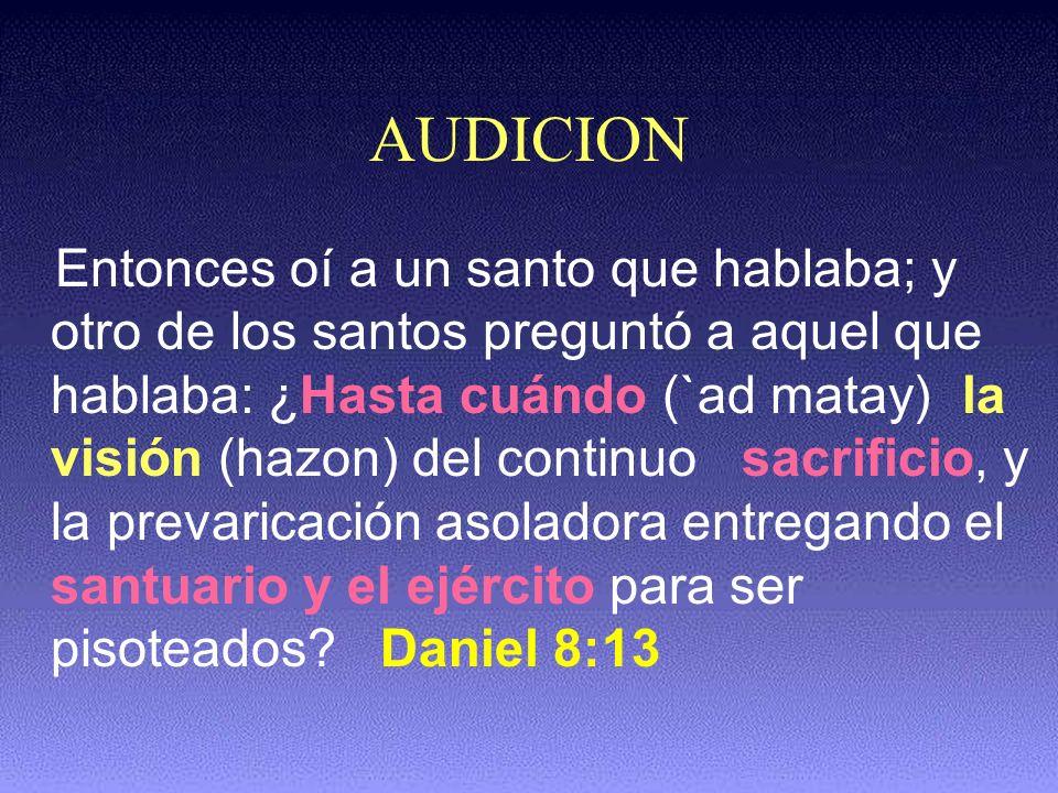 AUDICION Entonces oí a un santo que hablaba; y otro de los santos preguntó a aquel que hablaba: ¿Hasta cuándo (`ad matay) la visión (hazon) del contin