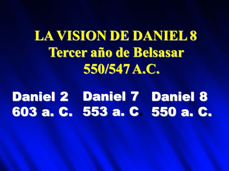 LA VISION DE DANIEL 8 Tercer año de Belsasar Tercer año de Belsasar 550/547 A.C. 550/547 A.C. Daniel 2 603 a. C. Daniel 8 550 a. C. Daniel 7 553 a. C
