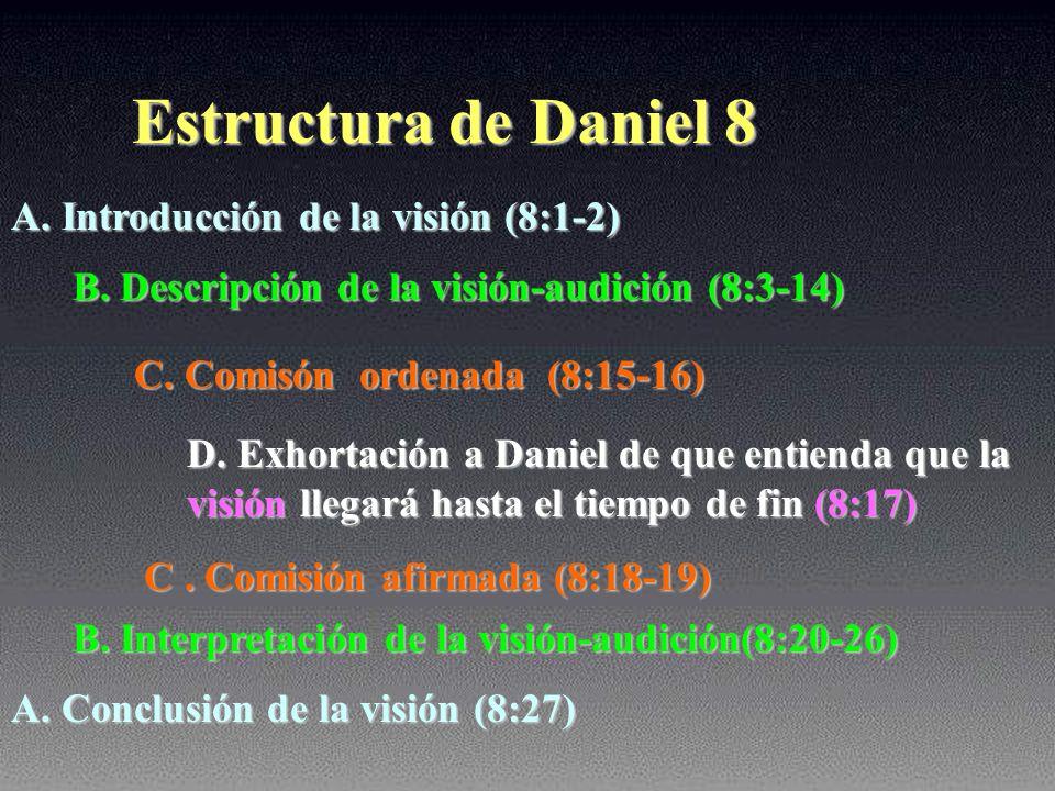 Estructura de Daniel 8 A. Introducción de la visión (8:1-2) B. Descripción de la visión-audición (8:3-14) C. Comisón ordenada (8:15-16) D. Exhortación