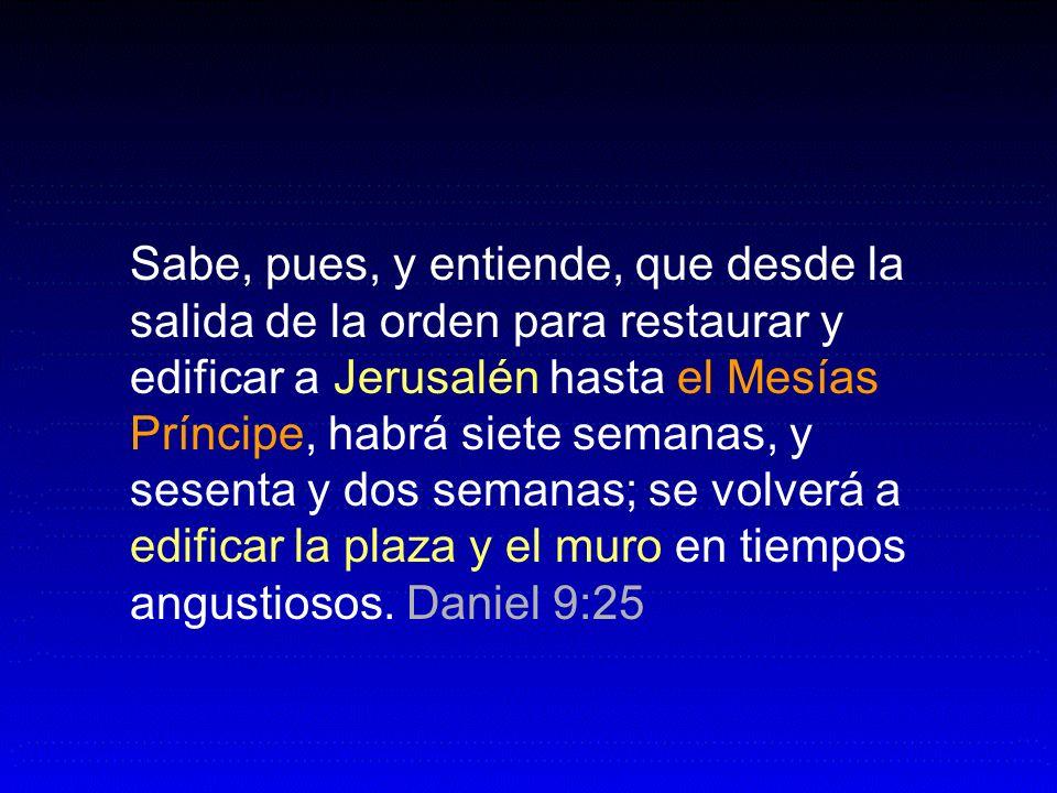 Sabe, pues, y entiende, que desde la salida de la orden para restaurar y edificar a Jerusalén hasta el Mesías Príncipe, habrá siete semanas, y sesenta