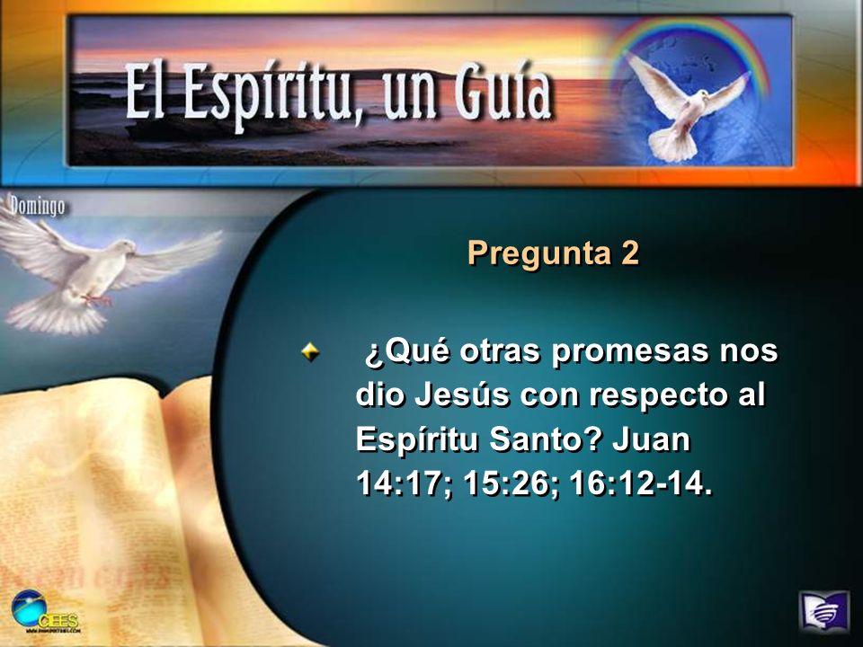 ¿Qué otras promesas nos dio Jesús con respecto al Espíritu Santo? Juan 14:17; 15:26; 16:12-14. Pregunta 2
