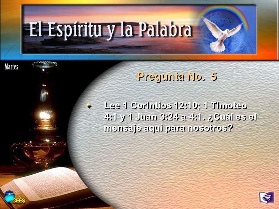 Pregunta No. 5 Lee 1 Corintios 12:10; 1 Timoteo 4:1 y 1 Juan 3:24 a 4:1. ¿Cuál es el mensaje aquí para nosotros?