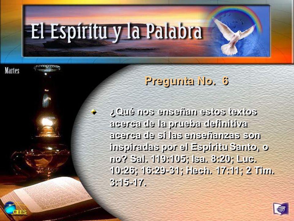 Pregunta No. 6 ¿Qué nos enseñan estos textos acerca de la prueba definitiva acerca de si las enseñanzas son inspiradas por el Espíritu Santo, o no? Sa
