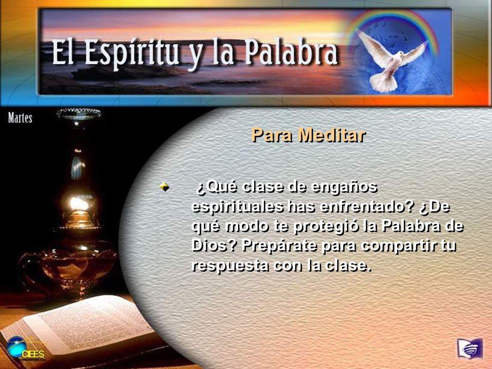 Para Meditar ¿Qué clase de engaños espirituales has enfrentado? ¿De qué modo te protegió la Palabra de Dios? Prepárate para compartir tu respuesta con