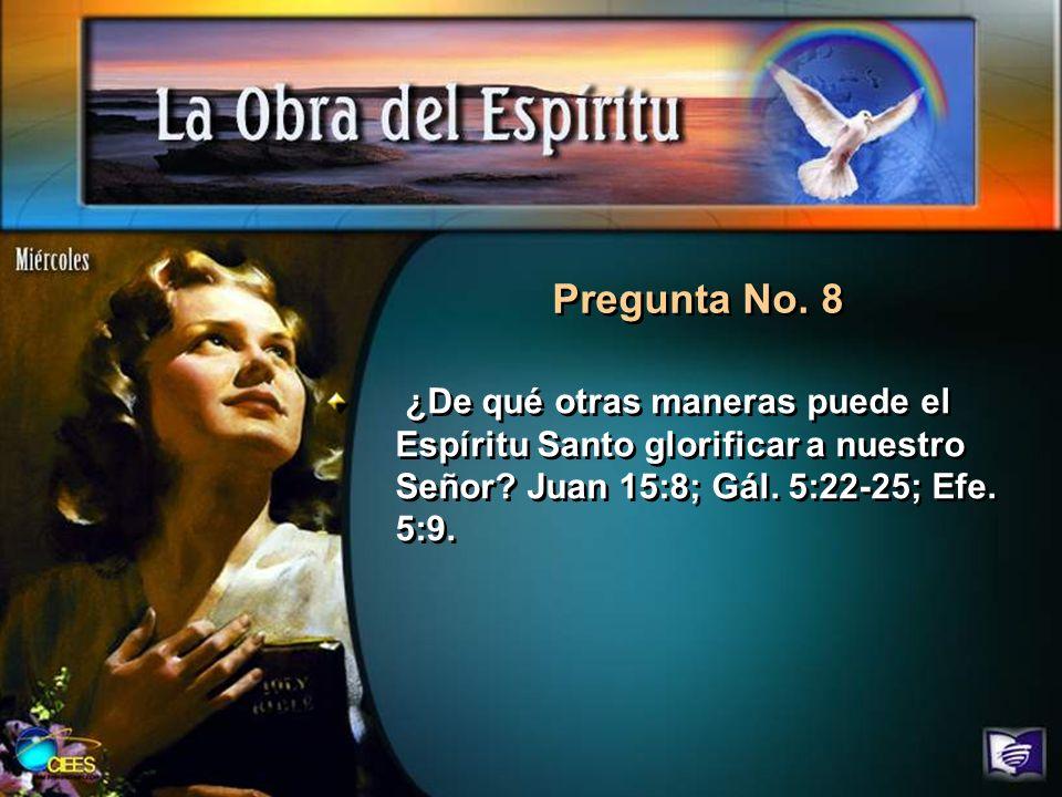 Pregunta No. 8 ¿De qué otras maneras puede el Espíritu Santo glorificar a nuestro Señor? Juan 15:8; Gál. 5:22-25; Efe. 5:9.