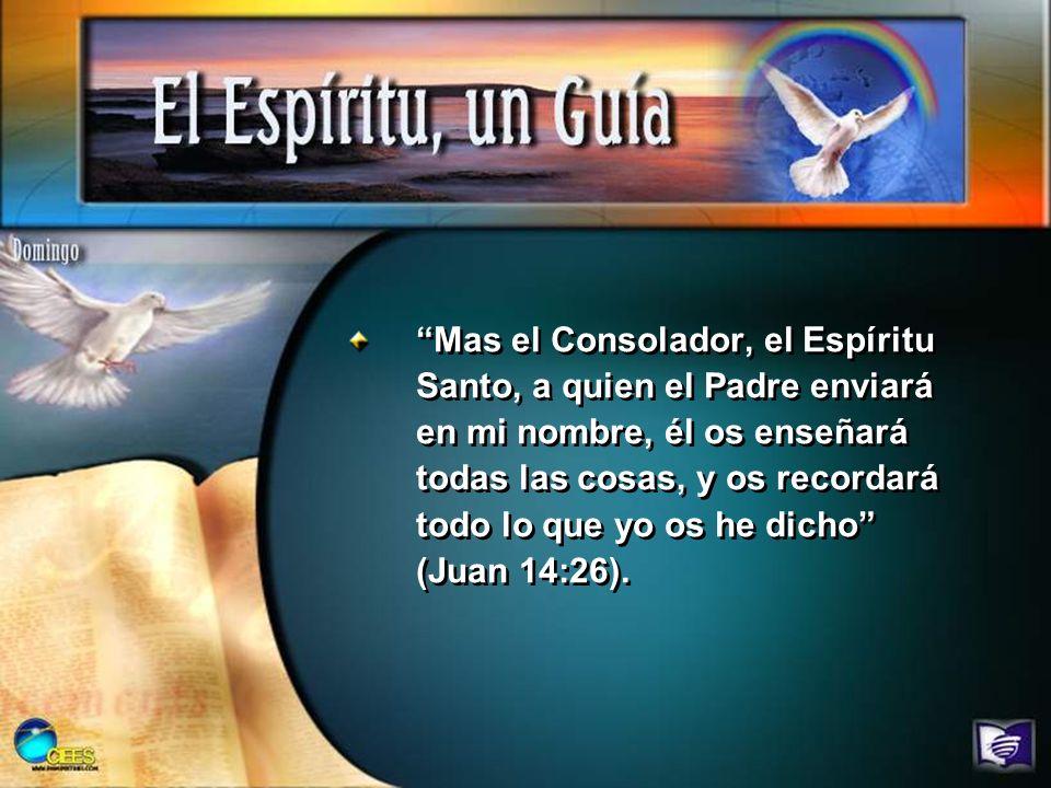 Mas el Consolador, el Espíritu Santo, a quien el Padre enviará en mi nombre, él os enseñará todas las cosas, y os recordará todo lo que yo os he dicho