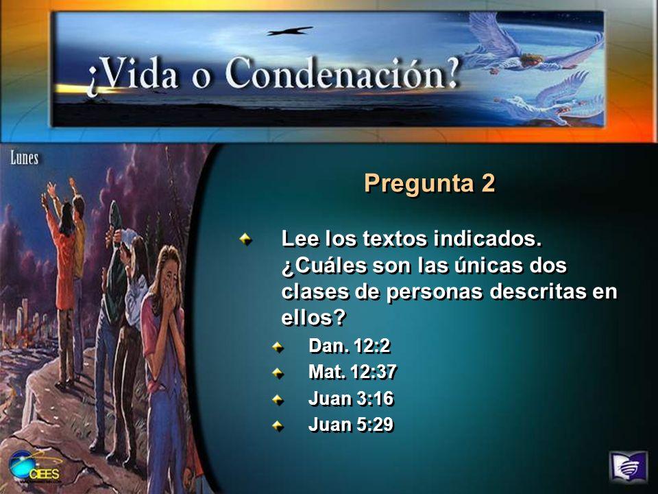 Lee los textos indicados. ¿Cuáles son las únicas dos clases de personas descritas en ellos? Dan. 12:2 Mat. 12:37 Juan 3:16 Juan 5:29 Lee los textos in
