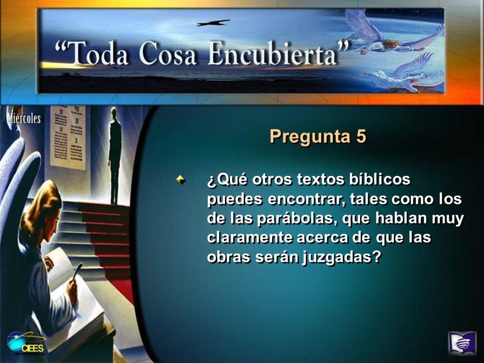 Pregunta 5 ¿Qué otros textos bíblicos puedes encontrar, tales como los de las parábolas, que hablan muy claramente acerca de que las obras serán juzga
