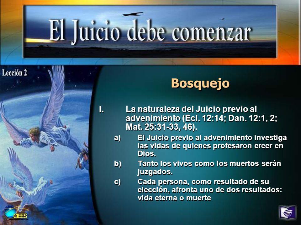 Bosquejo I.La naturaleza del Juicio previo al advenimiento (Ecl. 12:14; Dan. 12:1, 2; Mat. 25:31-33, 46). a)El Juicio previo al advenimiento investiga