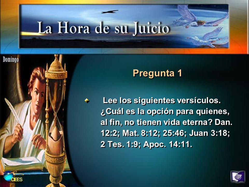 Lee los siguientes versículos. ¿Cuál es la opción para quienes, al fin, no tienen vida eterna? Dan. 12:2; Mat. 8:12; 25:46; Juan 3:18; 2 Tes. 1:9; Apo