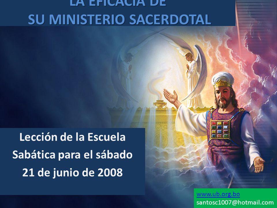 LA EFICACIA DE SU MINISTERIO SACERDOTAL Lección de la Escuela Sabática para el sábado 21 de junio de 2008 www.ub.org.bo santosc1007@hotmail.com