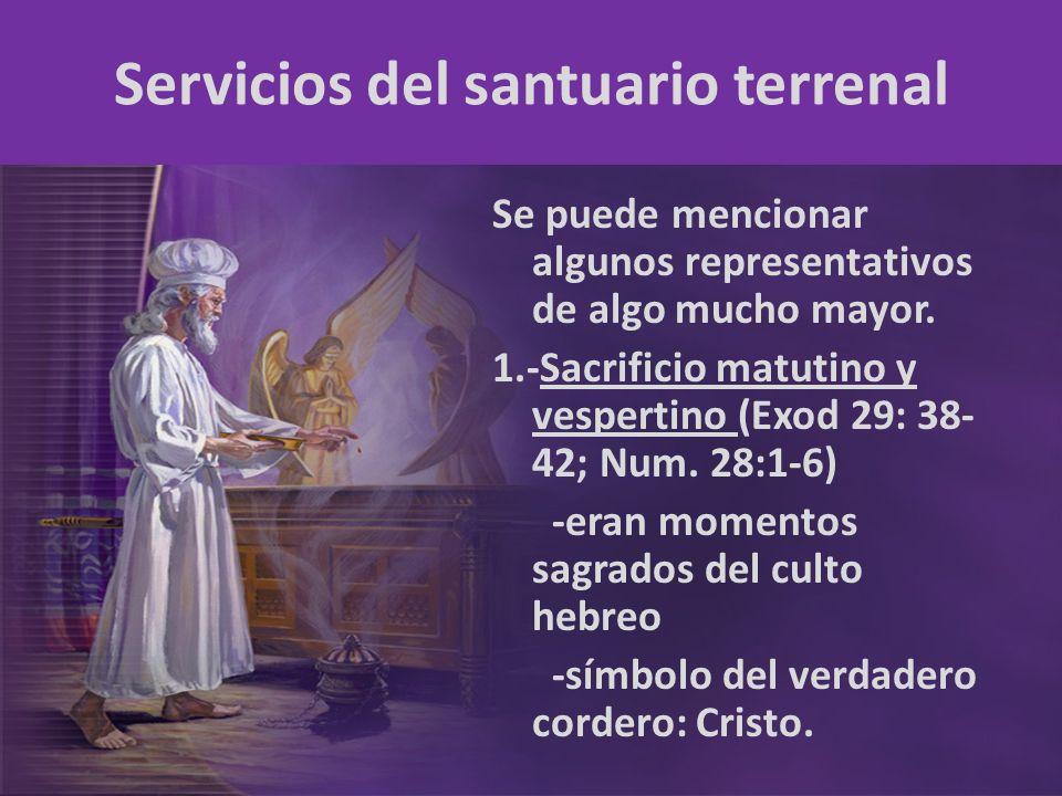 Servicios del santuario terrenal Se puede mencionar algunos representativos de algo mucho mayor. 1.-Sacrificio matutino y vespertino (Exod 29: 38- 42;