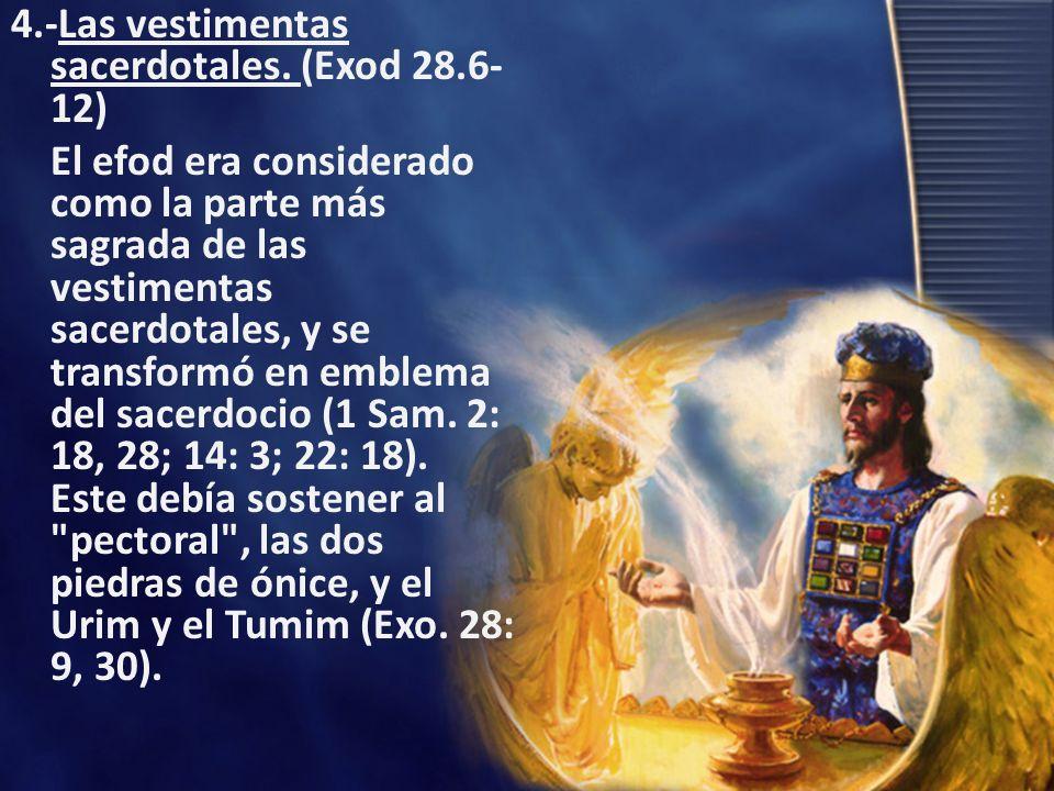 4.-Las vestimentas sacerdotales. (Exod 28.6- 12) El efod era considerado como la parte más sagrada de las vestimentas sacerdotales, y se transformó en
