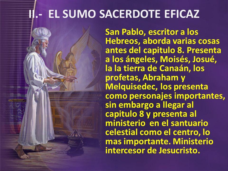 II.- EL SUMO SACERDOTE EFICAZ San Pablo, escritor a los Hebreos, aborda varias cosas antes del capitulo 8. Presenta a los ángeles, Moisés, Josué, la l