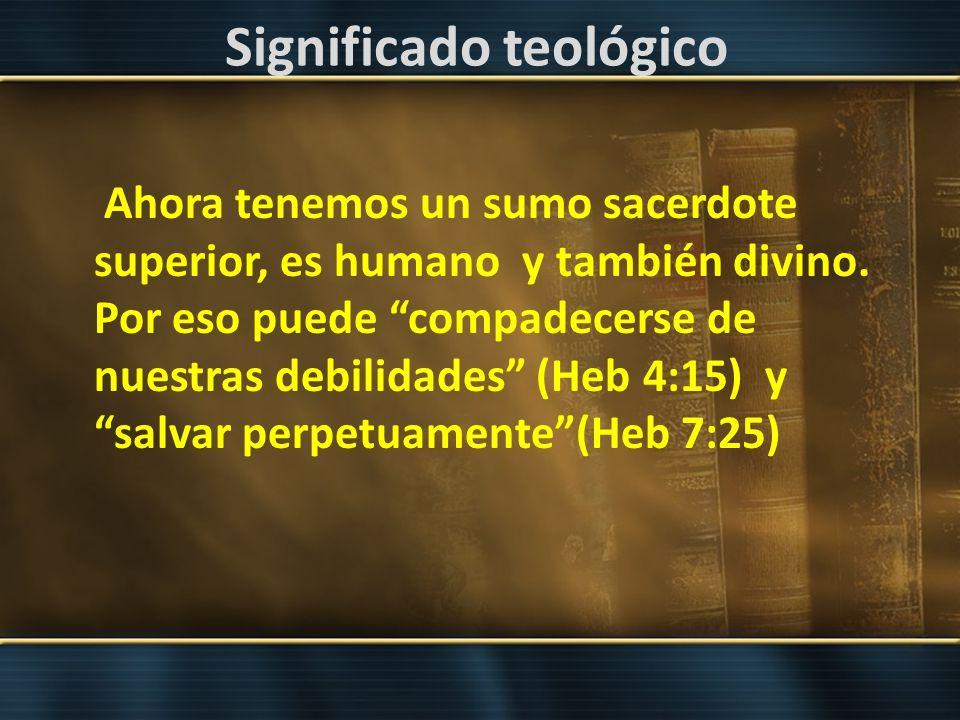 Significado teológico Ahora tenemos un sumo sacerdote superior, es humano y también divino. Por eso puede compadecerse de nuestras debilidades (Heb 4: