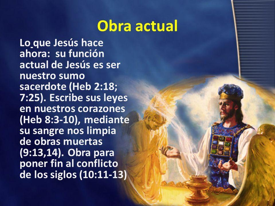 Obra actual Lo que Jesús hace ahora: su función actual de Jesús es ser nuestro sumo sacerdote (Heb 2:18; 7:25). Escribe sus leyes en nuestros corazone