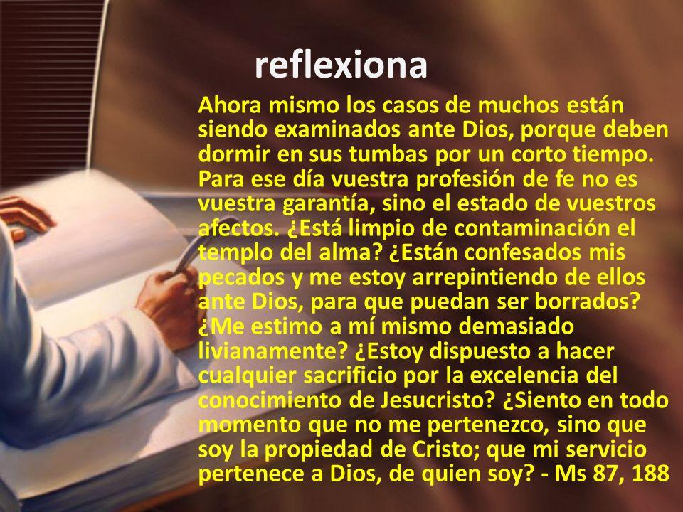 reflexiona Ahora mismo los casos de muchos están siendo examinados ante Dios, porque deben dormir en sus tumbas por un corto tiempo. Para ese día vues
