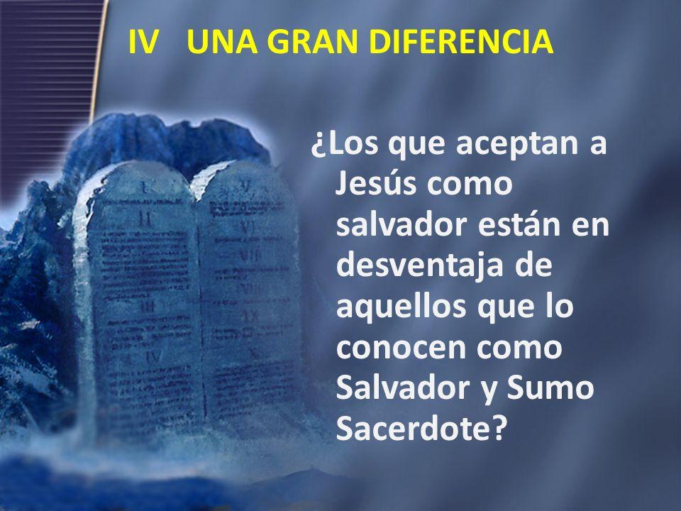 IV UNA GRAN DIFERENCIA ¿Los que aceptan a Jesús como salvador están en desventaja de aquellos que lo conocen como Salvador y Sumo Sacerdote?