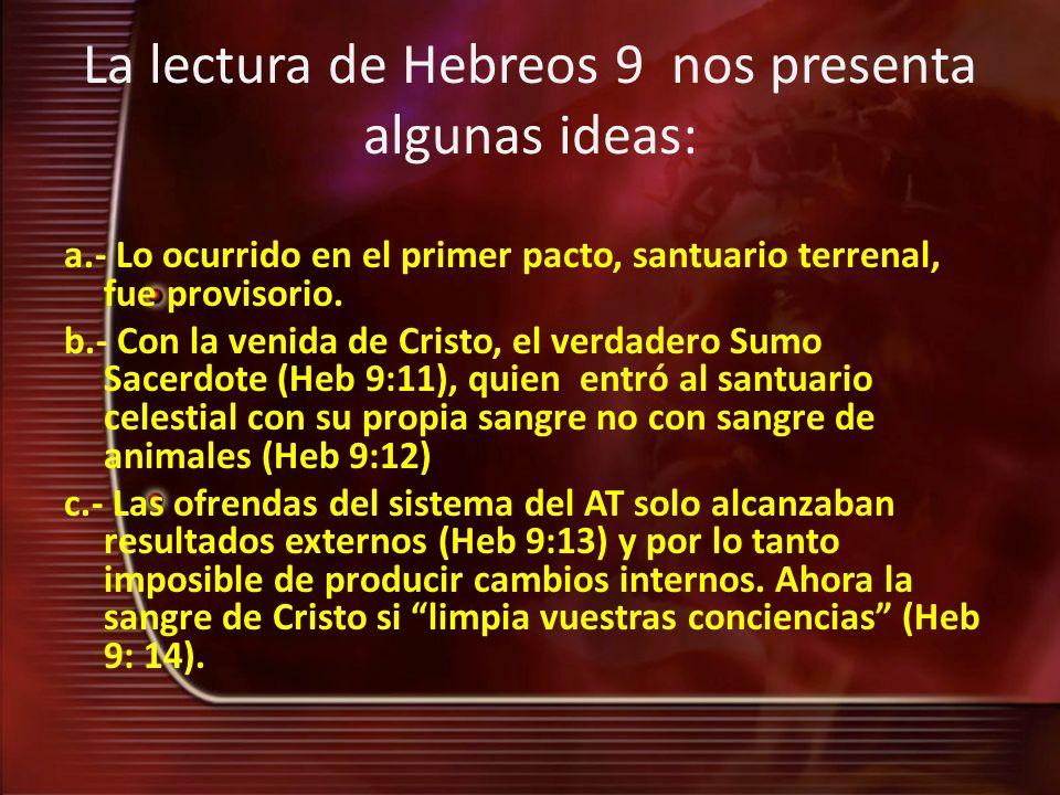 La lectura de Hebreos 9 nos presenta algunas ideas: a.- Lo ocurrido en el primer pacto, santuario terrenal, fue provisorio. b.- Con la venida de Crist