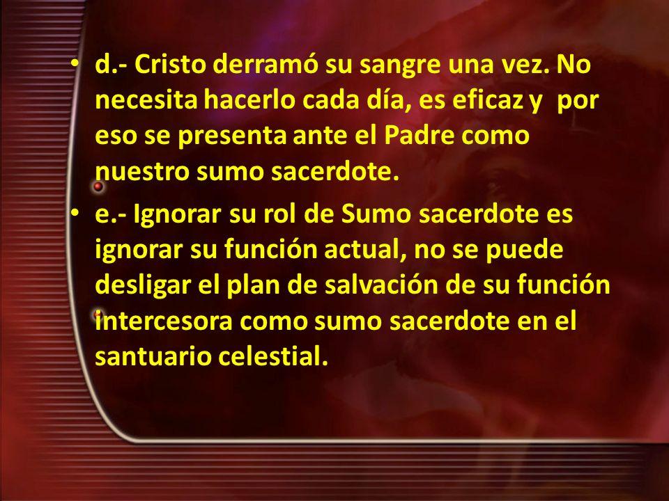 d.- Cristo derramó su sangre una vez. No necesita hacerlo cada día, es eficaz y por eso se presenta ante el Padre como nuestro sumo sacerdote. e.- Ign