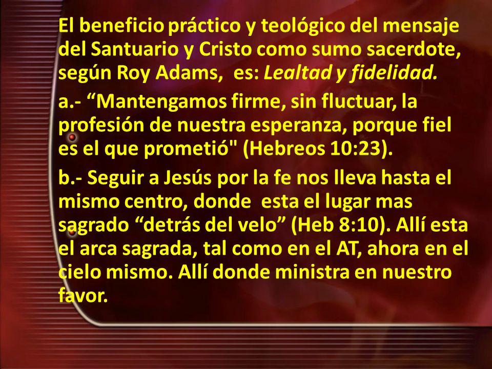 El beneficio práctico y teológico del mensaje del Santuario y Cristo como sumo sacerdote, según Roy Adams, es: Lealtad y fidelidad. a.- Mantengamos fi