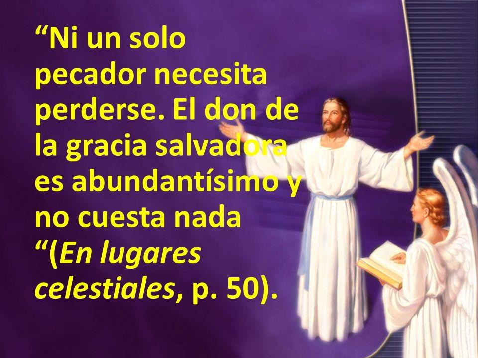Ni un solo pecador necesita perderse. El don de la gracia salvadora es abundantísimo y no cuesta nada (En lugares celestiales, p. 50).