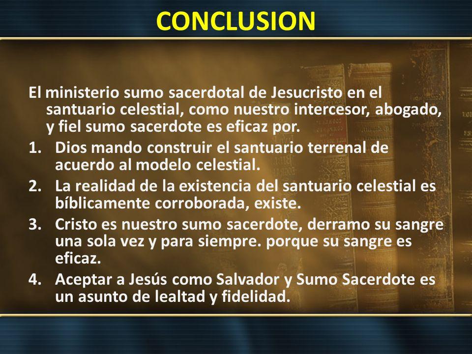 CONCLUSION El ministerio sumo sacerdotal de Jesucristo en el santuario celestial, como nuestro intercesor, abogado, y fiel sumo sacerdote es eficaz po