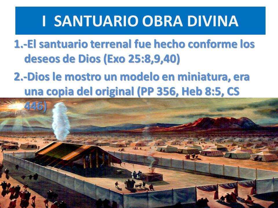 I SANTUARIO OBRA DIVINA 1.-El santuario terrenal fue hecho conforme los deseos de Dios (Exo 25:8,9,40) 2.-Dios le mostro un modelo en miniatura, era u