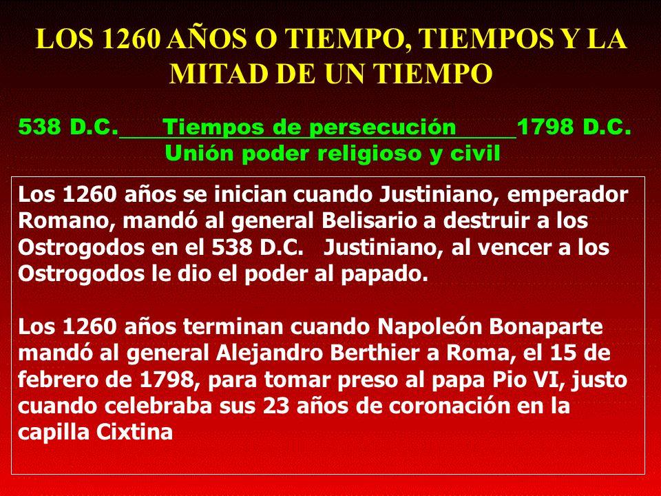 LOS 1260 AÑOS O TIEMPO, TIEMPOS Y LA MITAD DE UN TIEMPO 538 D.C. Tiempos de persecución 1798 D.C. Unión poder religioso y civil Los 1260 años se inici