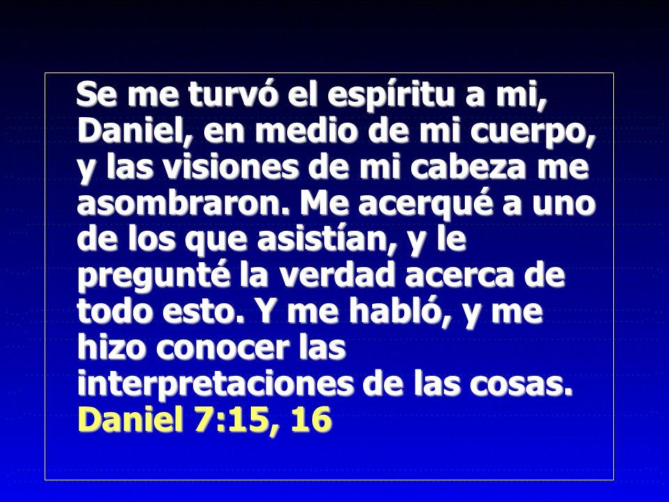 Se me turvó el espíritu a mi, Daniel, en medio de mi cuerpo, y las visiones de mi cabeza me asombraron. Me acerqué a uno de los que asistían, y le pre