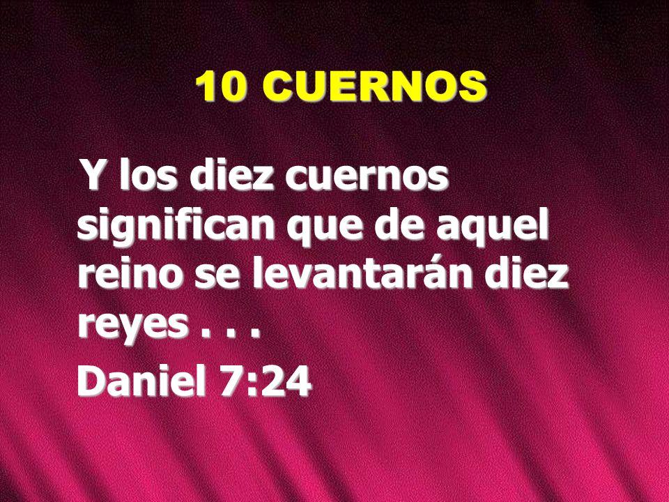 10 CUERNOS Y los diez cuernos significan que de aquel reino se levantarán diez reyes... Daniel 7:24 Daniel 7:24