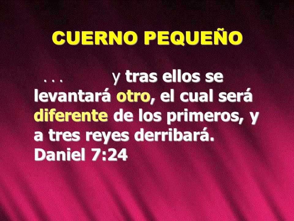 CUERNO PEQUEÑO... y tras ellos se levantará otro, el cual será diferente de los primeros, y a tres reyes derribará. Daniel 7:24