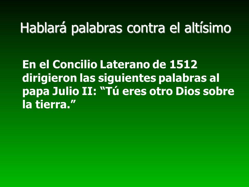 Hablará palabras contra el altísimo En el Concilio Laterano de 1512 dirigieron las siguientes palabras al papa Julio II: Tú eres otro Dios sobre la ti