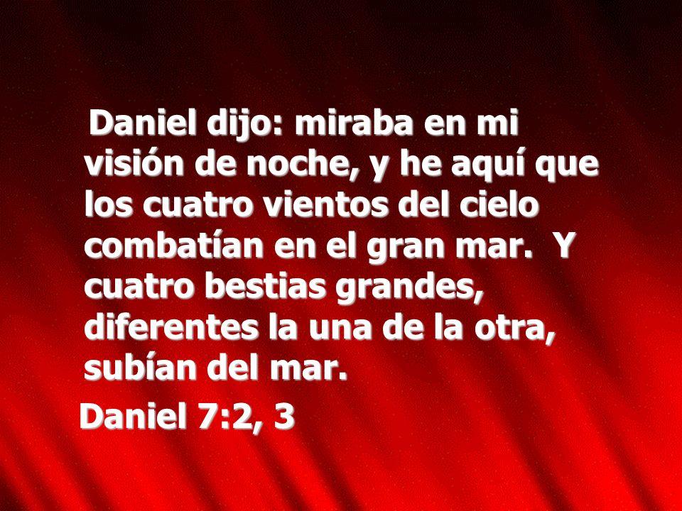 Daniel dijo: miraba en mi visión de noche, y he aquí que los cuatro vientos del cielo combatían en el gran mar. Y cuatro bestias grandes, diferentes l