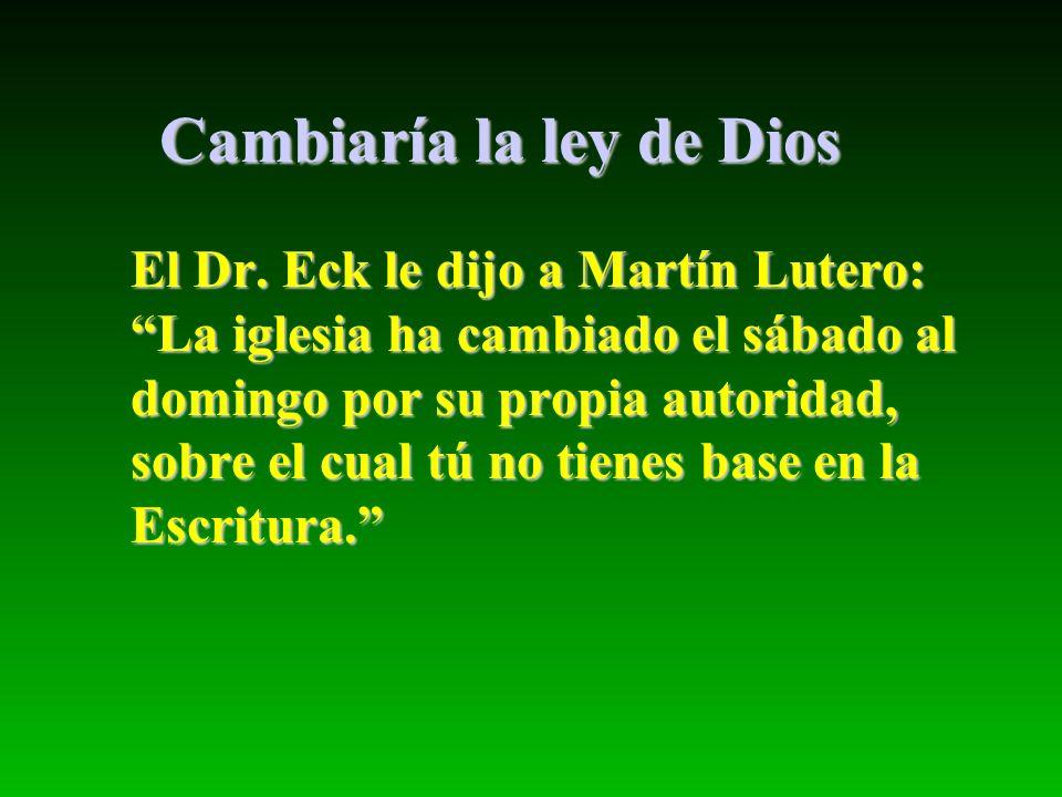 Cambiaría la ley de Dios El Dr. Eck le dijo a Martín Lutero: La iglesia ha cambiado el sábado al domingo por su propia autoridad, sobre el cual tú no