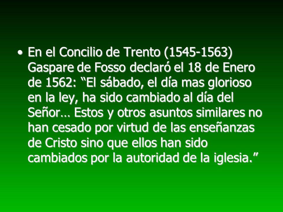 En el Concilio de Trento (1545-1563) Gaspare de Fosso declaró el 18 de Enero de 1562: El sábado, el día mas glorioso en la ley, ha sido cambiado al dí