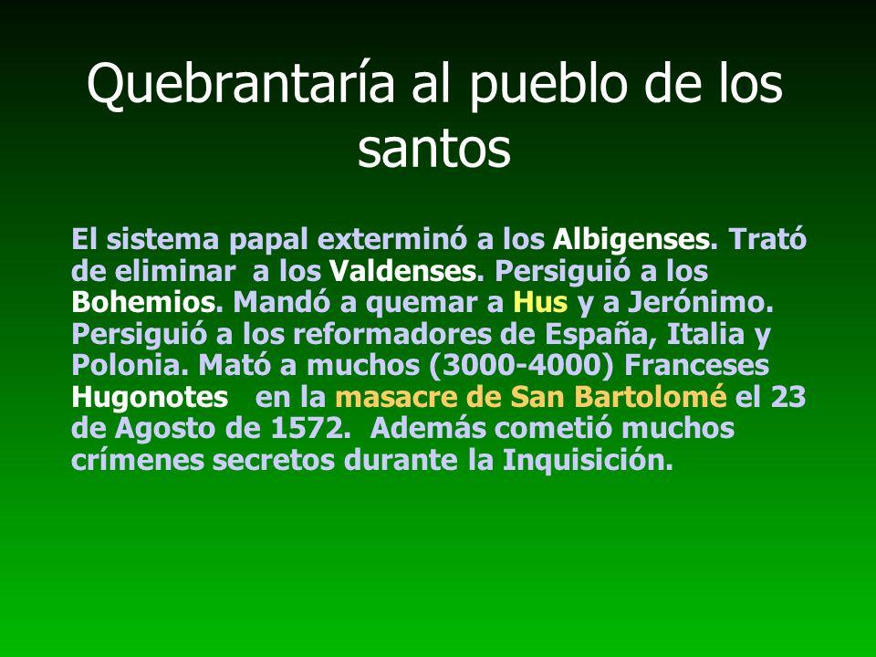 Quebrantaría al pueblo de los santos El sistema papal exterminó a los Albigenses. Trató de eliminar a los Valdenses. Persiguió a los Bohemios. Mandó a