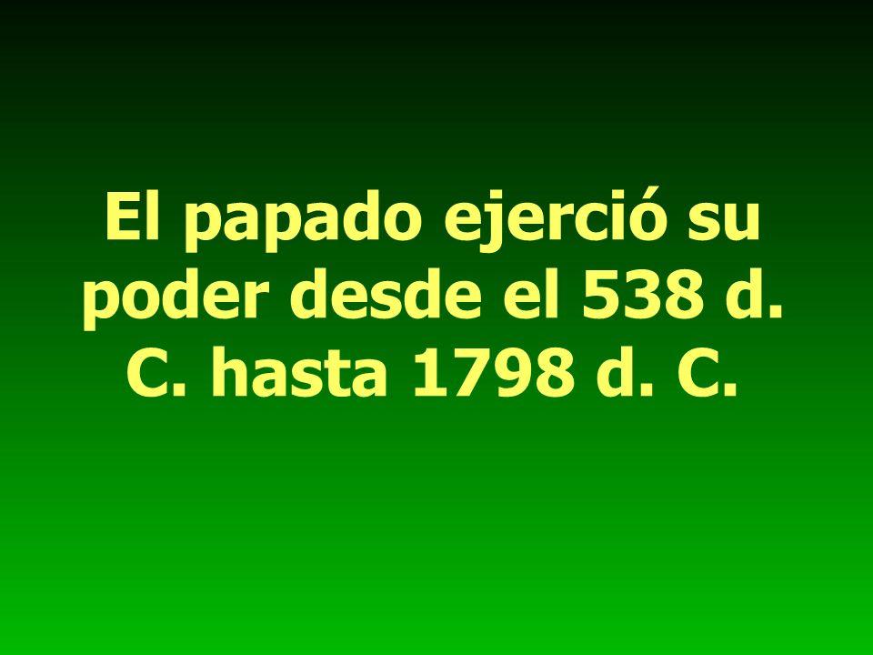 El papado ejerció su poder desde el 538 d. C. hasta 1798 d. C.
