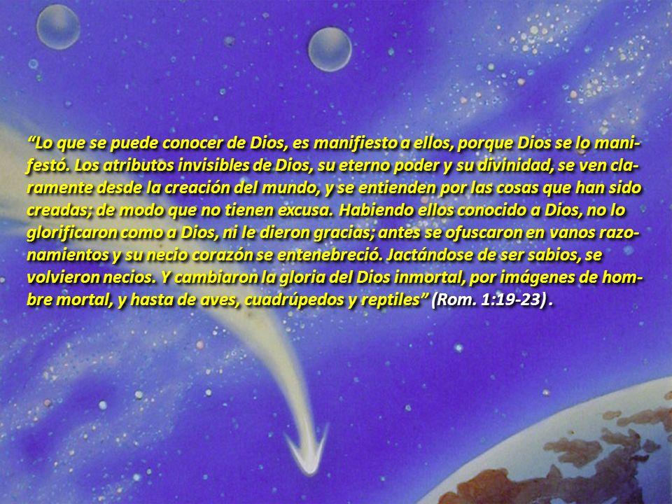 Lo que se puede conocer de Dios, es manifiesto a ellos, porque Dios se lo mani- festó. Los atributos invisibles de Dios, su eterno poder y su divinida