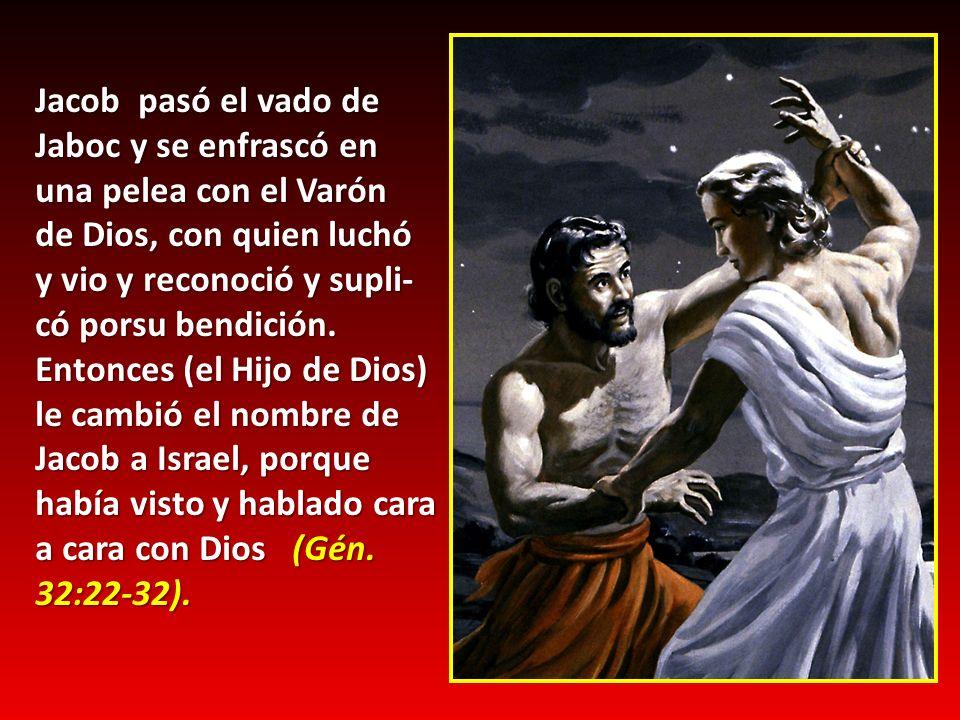 Jacob pasó el vado de Jaboc y se enfrascó en una pelea con el Varón de Dios, con quien luchó y vio y reconoció y supli- có porsu bendición. Entonces (