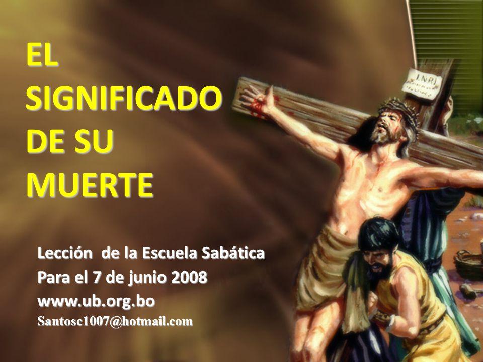 EL SIGNIFICADO DE SU MUERTE Lección de la Escuela Sabática Para el 7 de junio 2008 www.ub.org.boSantosc1007@hotmail.com