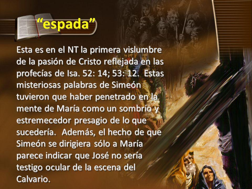 Esta es en el NT la primera vislumbre de la pasión de Cristo reflejada en las profecías de Isa. 52: 14; 53: 12. Estas misteriosas palabras de Simeón t