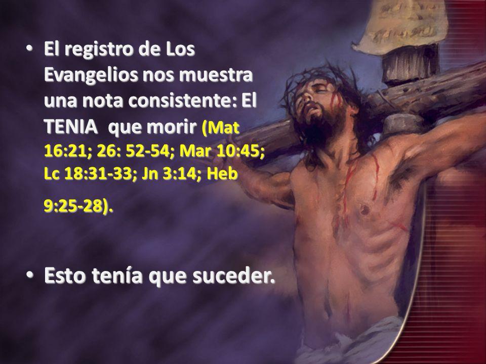 El registro de Los Evangelios nos muestra una nota consistente: El TENIA que morir (Mat 16:21; 26: 52-54; Mar 10:45; Lc 18:31-33; Jn 3:14; Heb 9:25-28