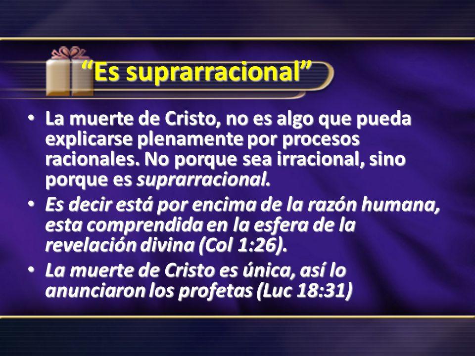 Es suprarracional La muerte de Cristo, no es algo que pueda explicarse plenamente por procesos racionales. No porque sea irracional, sino porque es su