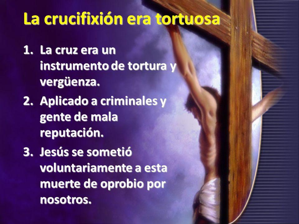 La crucifixión era tortuosa 1.La cruz era un instrumento de tortura y vergüenza. 2.Aplicado a criminales y gente de mala reputación. 3.Jesús se someti