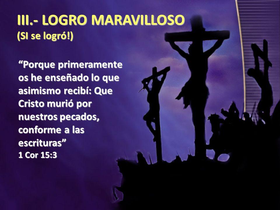 III.- LOGRO MARAVILLOSO (SI se logró!) Porque primeramente os he enseñado lo que asimismo recibí: Que Cristo murió por nuestros pecados, conforme a la