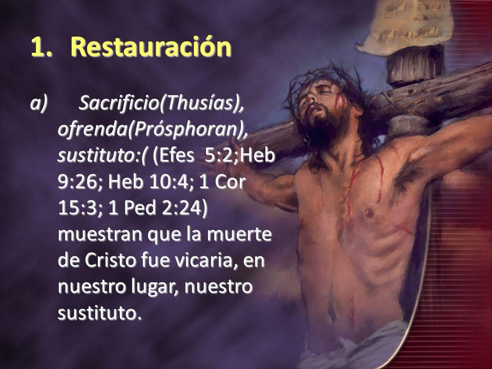 1.Restauración a)Sacrificio(Thusías), ofrenda(Prósphoran), sustituto:( (Efes 5:2;Heb 9:26; Heb 10:4; 1 Cor 15:3; 1 Ped 2:24) muestran que la muerte de