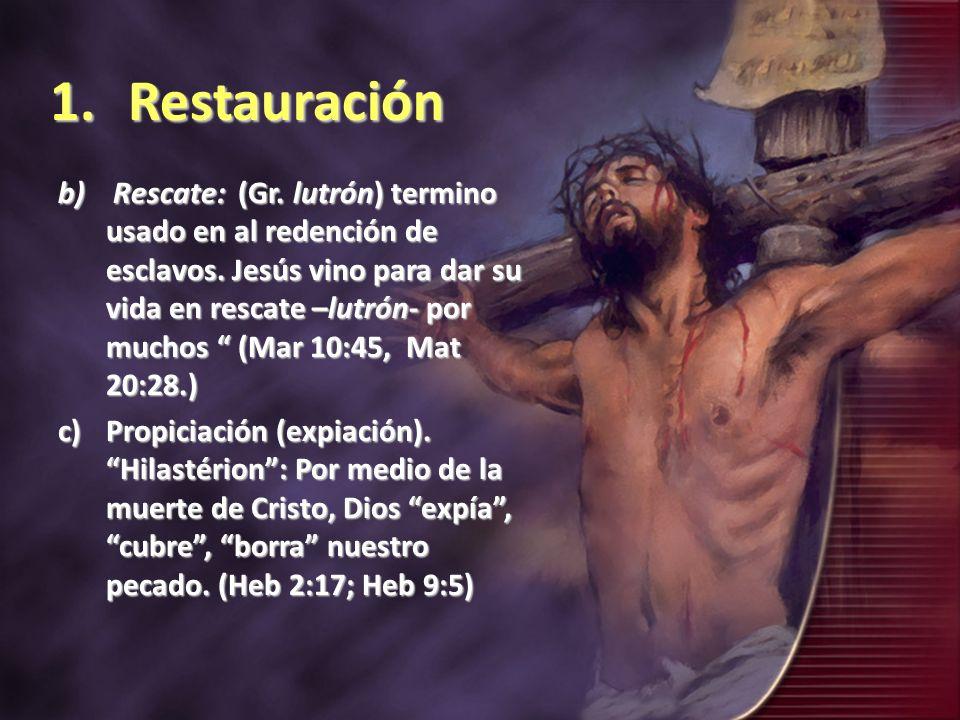 1.Restauración b) Rescate: (Gr. lutrón) termino usado en al redención de esclavos. Jesús vino para dar su vida en rescate –lutrón- por muchos (Mar 10: