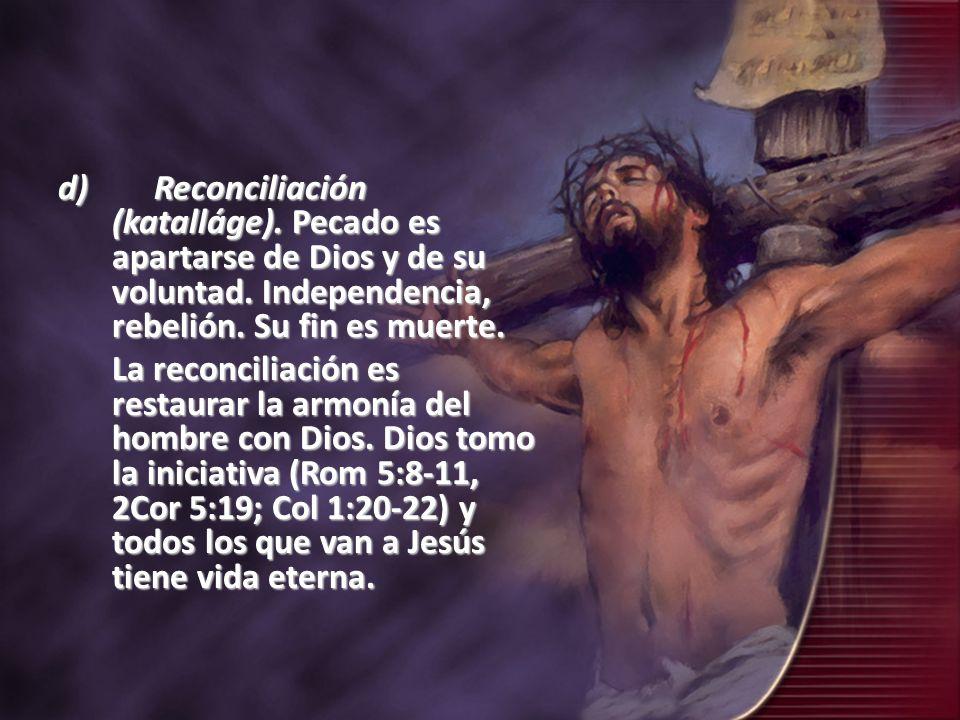 d)Reconciliación (katalláge). Pecado es apartarse de Dios y de su voluntad. Independencia, rebelión. Su fin es muerte. La reconciliación es restaurar