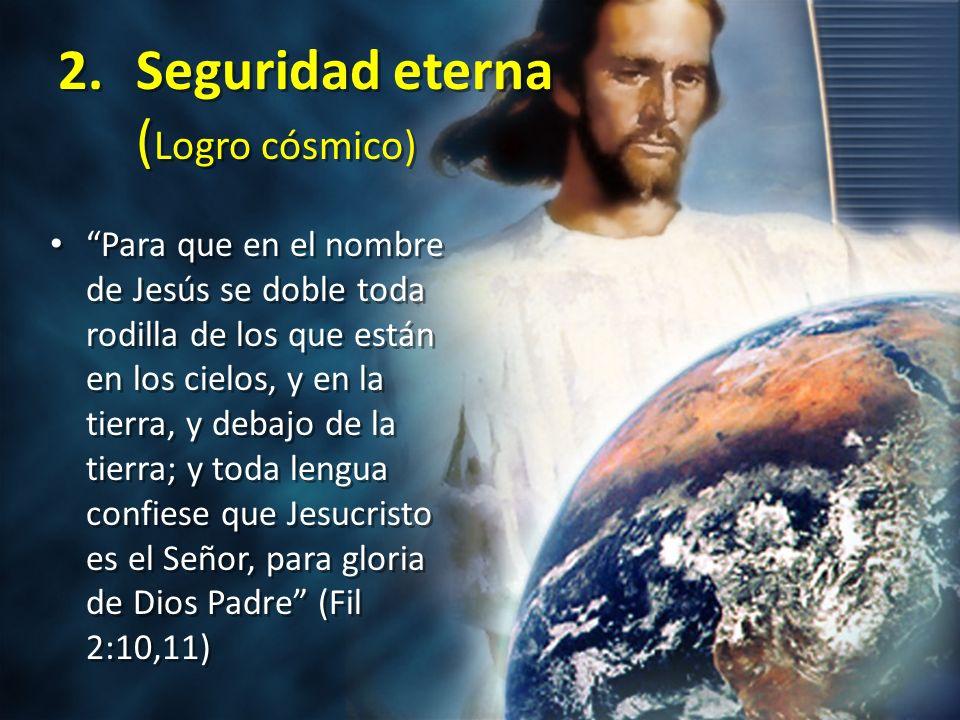 2.Seguridad eterna ( Logro cósmico) Para que en el nombre de Jesús se doble toda rodilla de los que están en los cielos, y en la tierra, y debajo de l